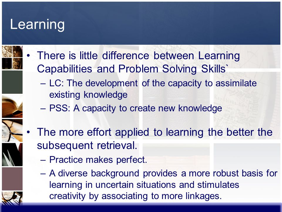Learning There is little difference between Learning Capabilities and Problem Solving Skills` –LC: The development of the capacity to assimilate exist