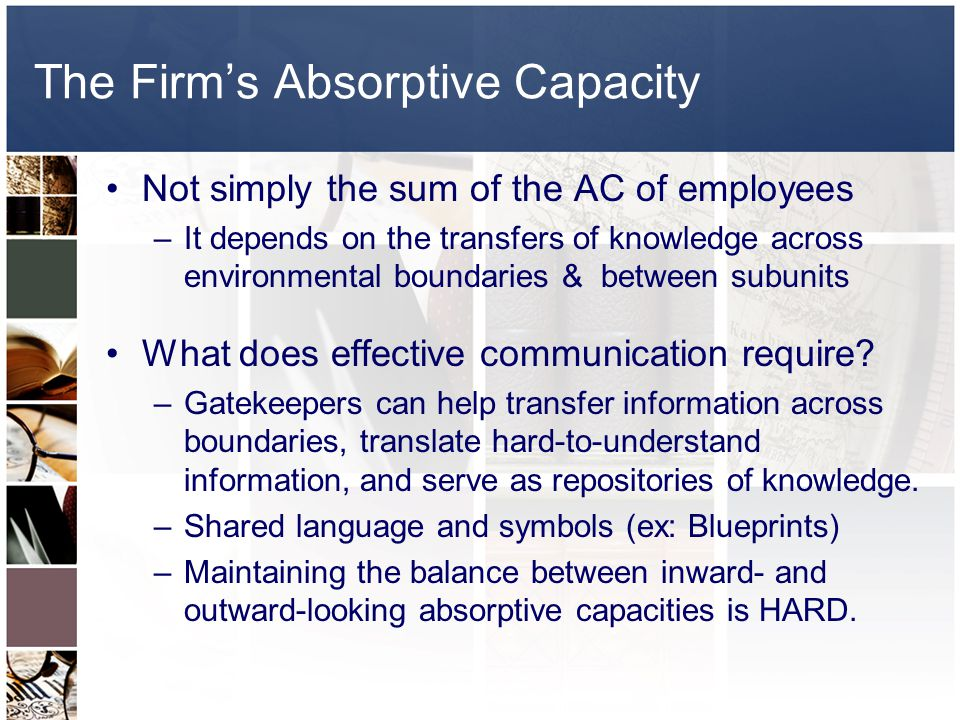The Firms Absorptive Capacity Not simply the sum of the AC of employees –It depends on the transfers of knowledge across environmental boundaries & be
