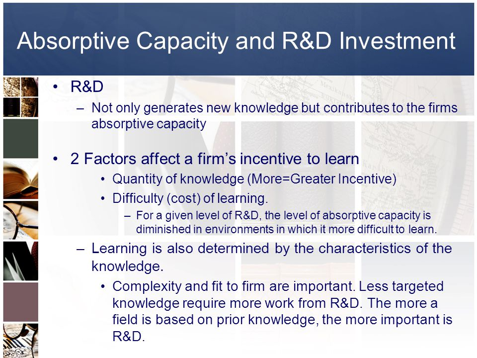 Absorptive Capacity and R&D Investment R&D –Not only generates new knowledge but contributes to the firms absorptive capacity 2 Factors affect a firms