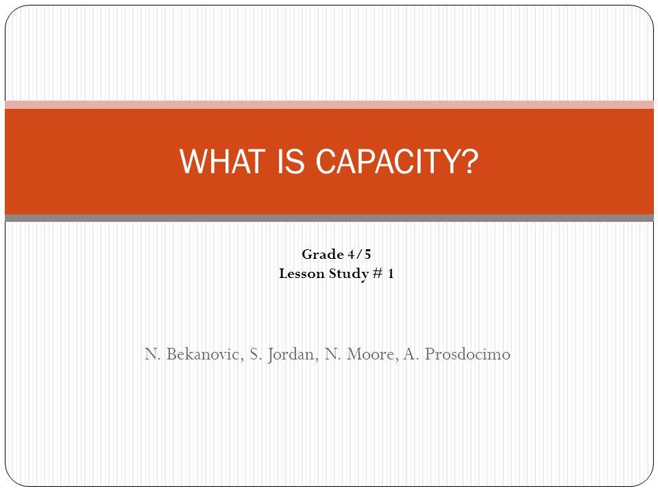 N. Bekanovic, S. Jordan, N. Moore, A. Prosdocimo WHAT IS CAPACITY? Grade 4/5 Lesson Study # 1
