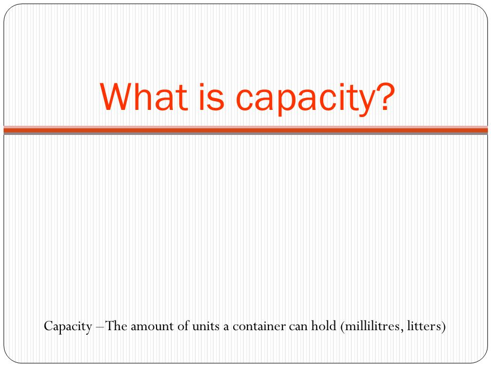 What is capacity Capacity – The amount of units a container can hold (millilitres, litters)