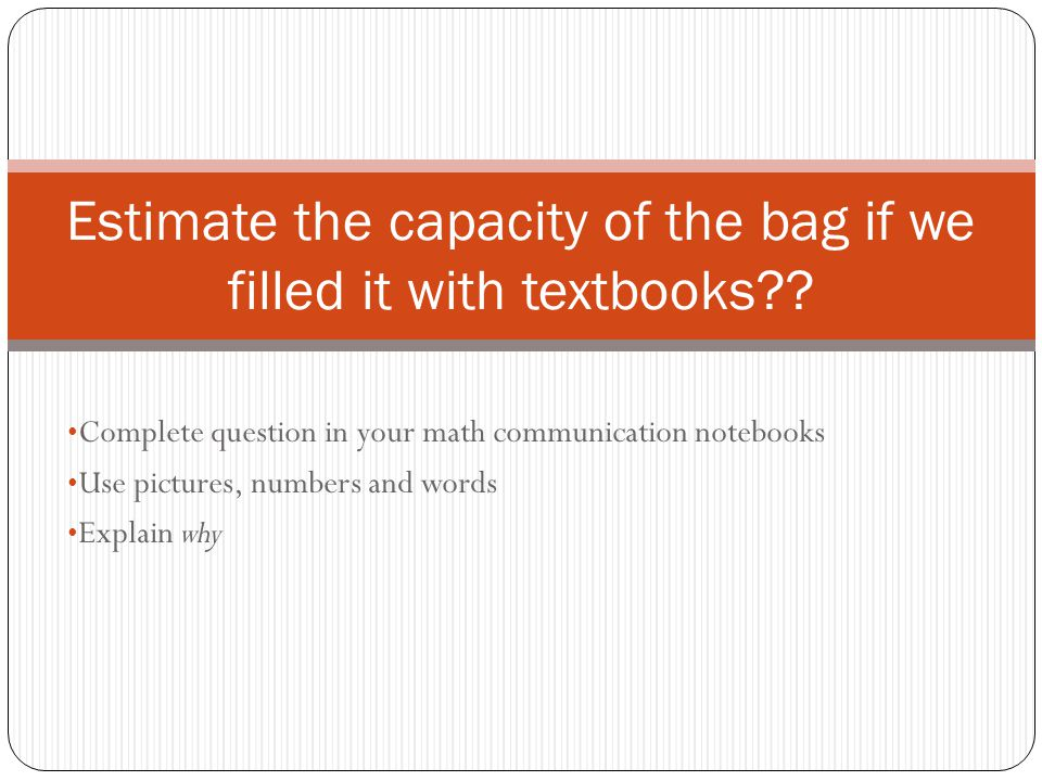 Complete question in your math communication notebooks Use pictures, numbers and words Explain why Estimate the capacity of the bag if we filled it with textbooks