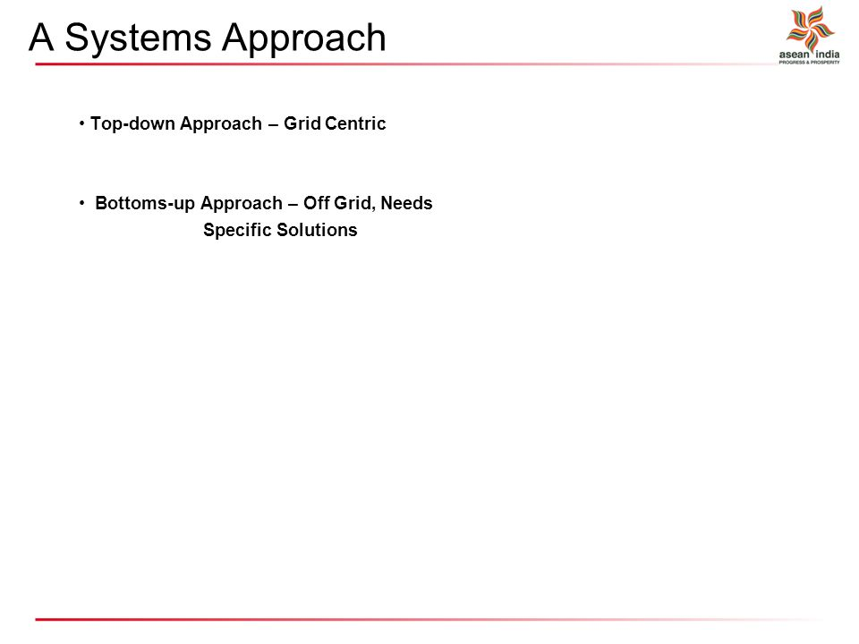 A Systems Approach Top-down Approach – Grid Centric Bottoms-up Approach – Off Grid, Needs Specific Solutions