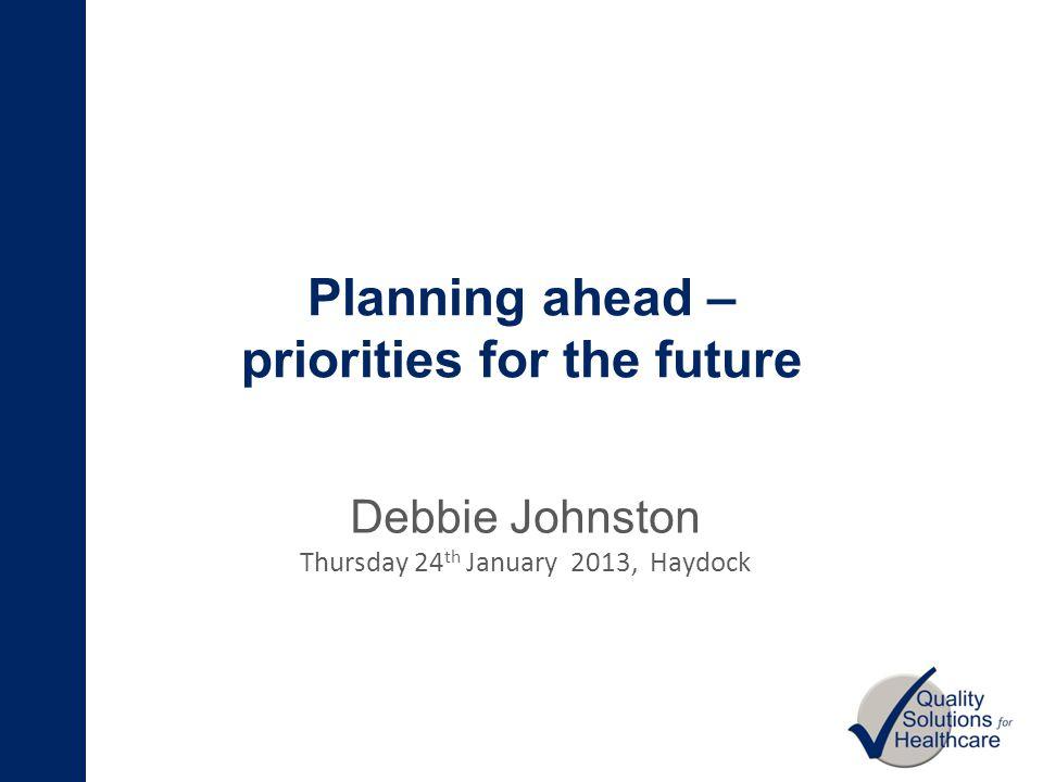 Planning ahead – priorities for the future Debbie Johnston Thursday 24 th January 2013, Haydock