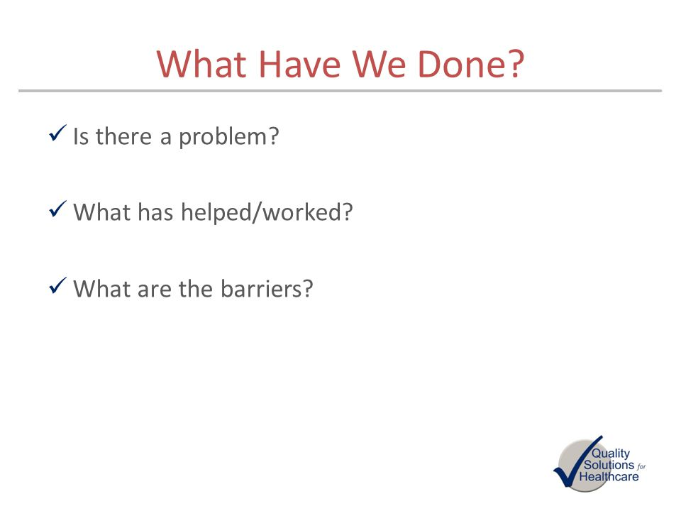 What Have We Done? Is there a problem? What has helped/worked? What are the barriers?