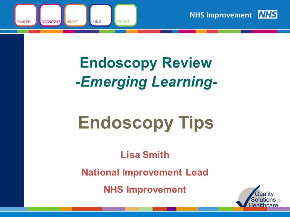 Endoscopy Review -Emerging Learning- Endoscopy Tips Lisa Smith National Improvement Lead NHS Improvement