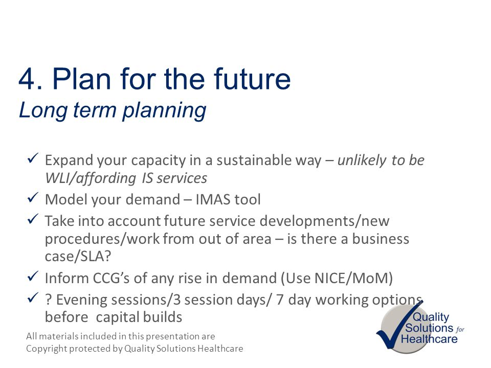 All materials included in this presentation are Copyright protected by Quality Solutions Healthcare 4. Plan for the future Long term planning Expand y