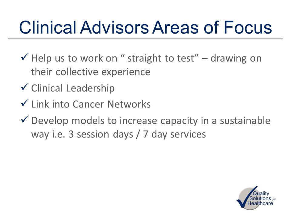 Clinical Advisors Areas of Focus Help us to work on straight to test – drawing on their collective experience Clinical Leadership Link into Cancer Net