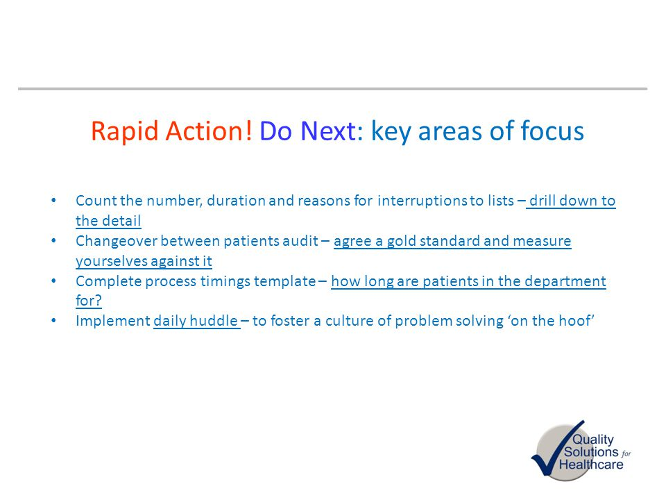 Rapid Action! Do Next: key areas of focus Count the number, duration and reasons for interruptions to lists – drill down to the detail Changeover betw