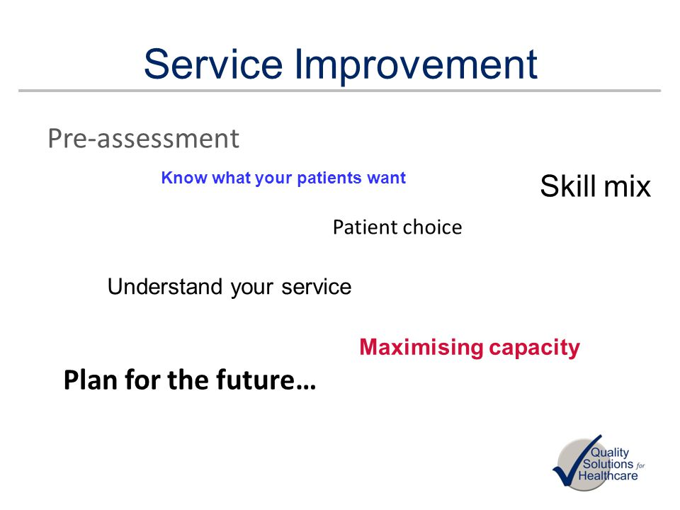 Service Improvement Pre-assessment Patient choice Understand your service Skill mix Maximising capacity Know what your patients want Plan for the futu