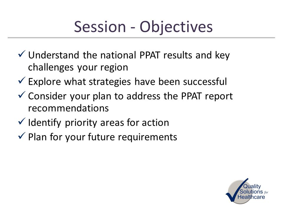 Session - Objectives Understand the national PPAT results and key challenges your region Explore what strategies have been successful Consider your pl