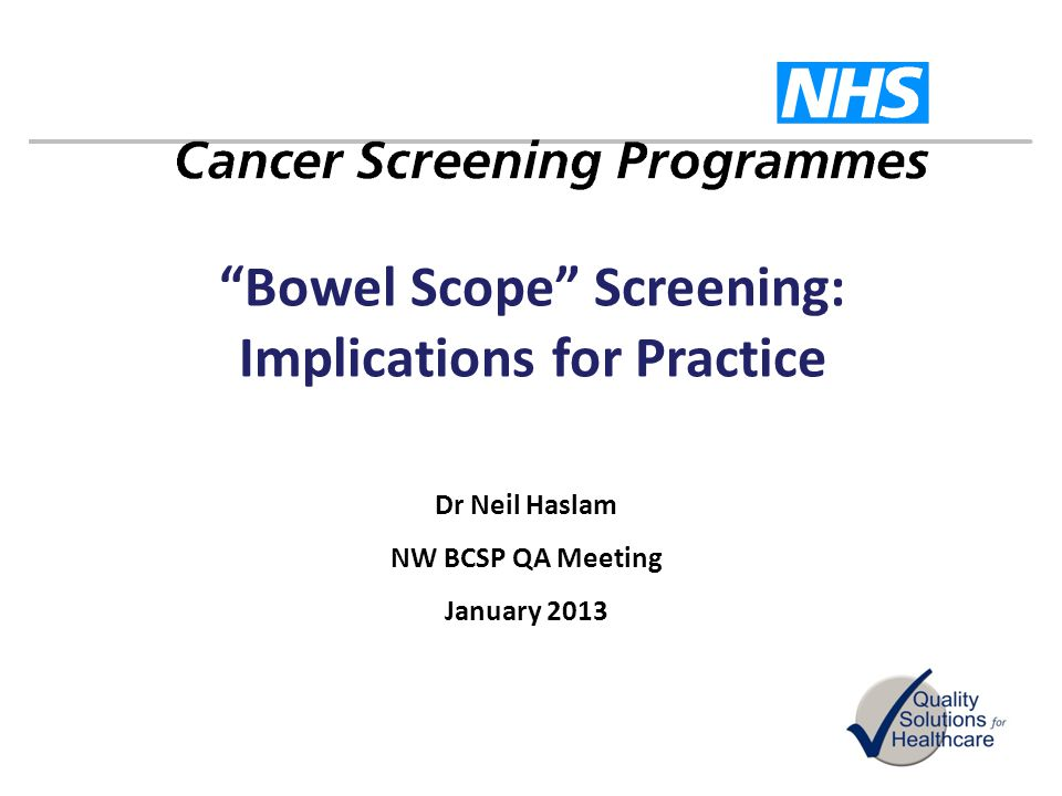 Bowel Scope Screening: Implications for Practice Dr Neil Haslam NW BCSP QA Meeting January 2013