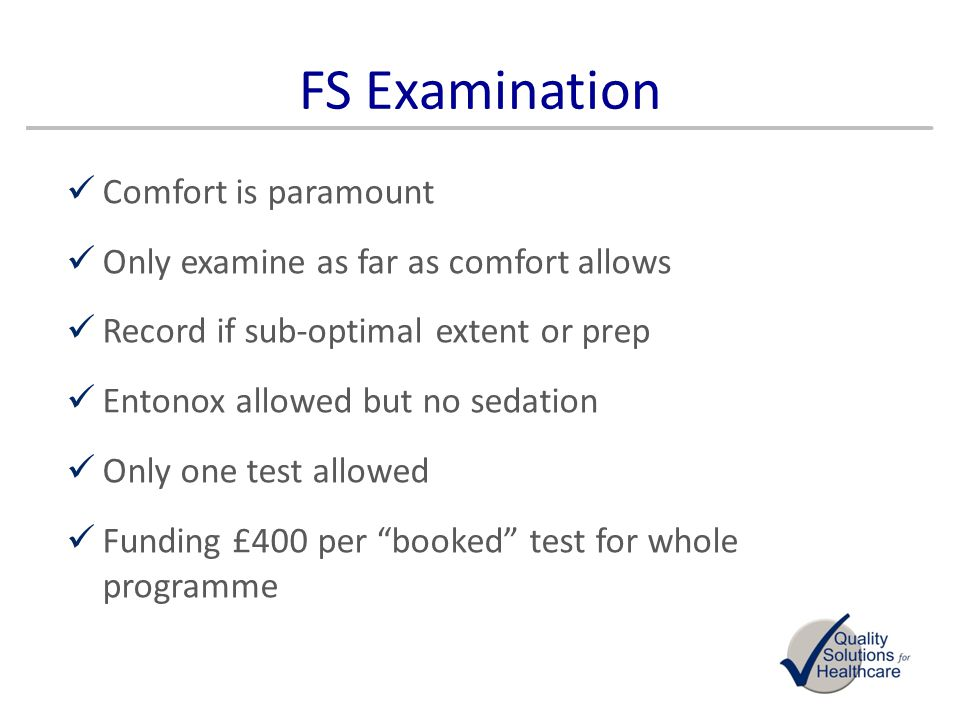 FS Examination Comfort is paramount Only examine as far as comfort allows Record if sub-optimal extent or prep Entonox allowed but no sedation Only on