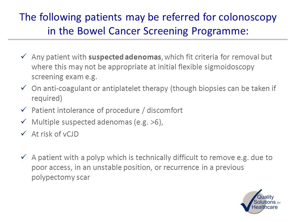 The following patients may be referred for colonoscopy in the Bowel Cancer Screening Programme: Any patient with suspected adenomas, which fit criteri