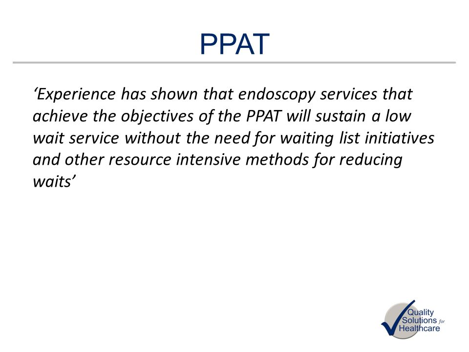 PPAT Experience has shown that endoscopy services that achieve the objectives of the PPAT will sustain a low wait service without the need for waiting
