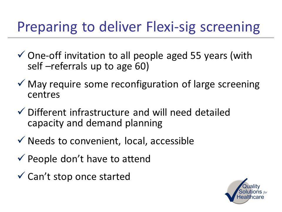 Preparing to deliver Flexi-sig screening One-off invitation to all people aged 55 years (with self –referrals up to age 60) May require some reconfigu