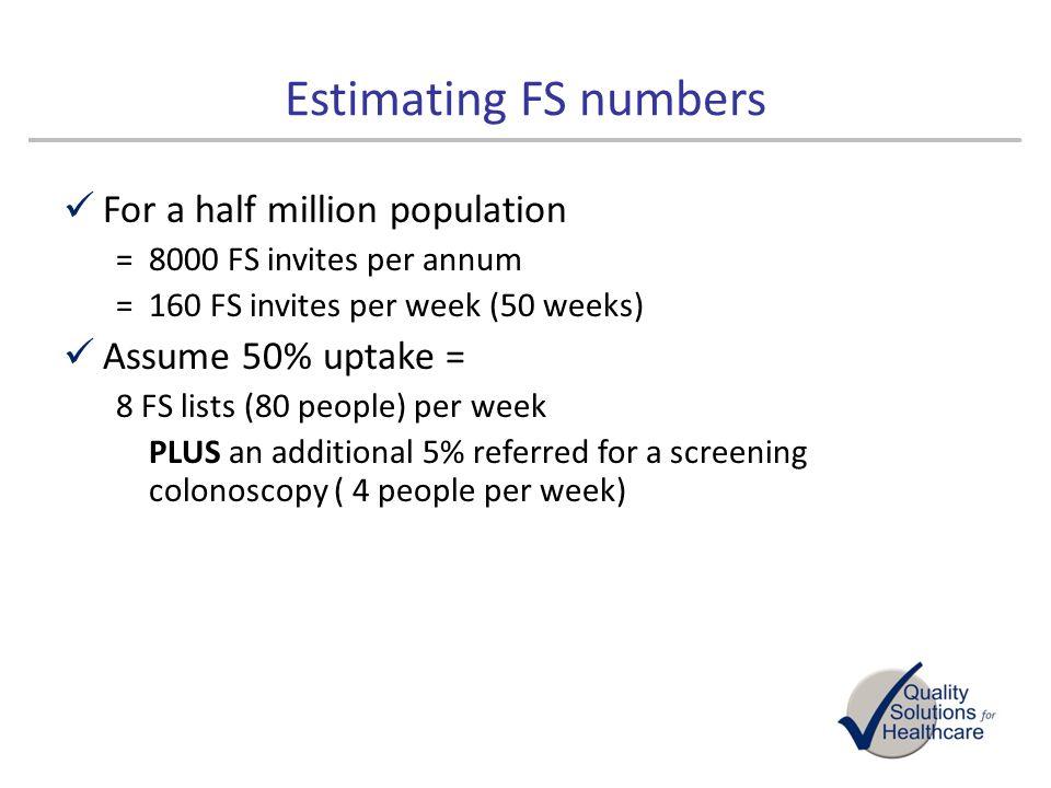Estimating FS numbers For a half million population =8000 FS invites per annum =160 FS invites per week (50 weeks) Assume 50% uptake = 8 FS lists (80