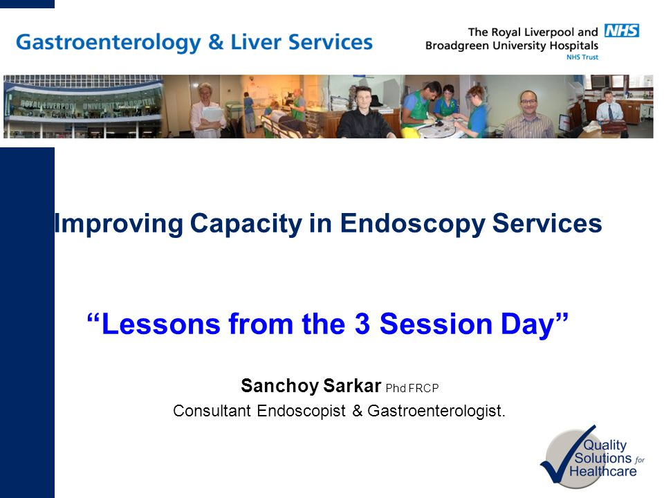 Improving Capacity in Endoscopy Services Lessons from the 3 Session Day Sanchoy Sarkar Phd FRCP Consultant Endoscopist & Gastroenterologist.