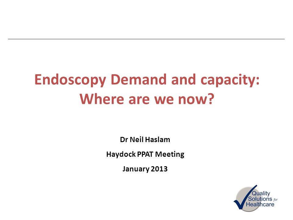 Endoscopy Demand and capacity: Where are we now? Dr Neil Haslam Haydock PPAT Meeting January 2013