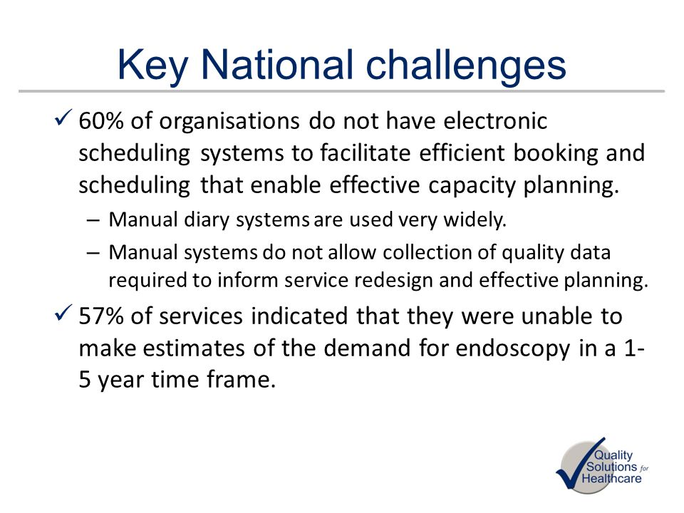 Key national challenges 53 % of services reported: – Poor or absent development plans in anticipation of future demands – Insufficient flexibility in the job plans of endoscopists to enable backfilling of funded capacity 52% of services do not apply robustly the Appropriateness standard of the endoscopy GRS.
