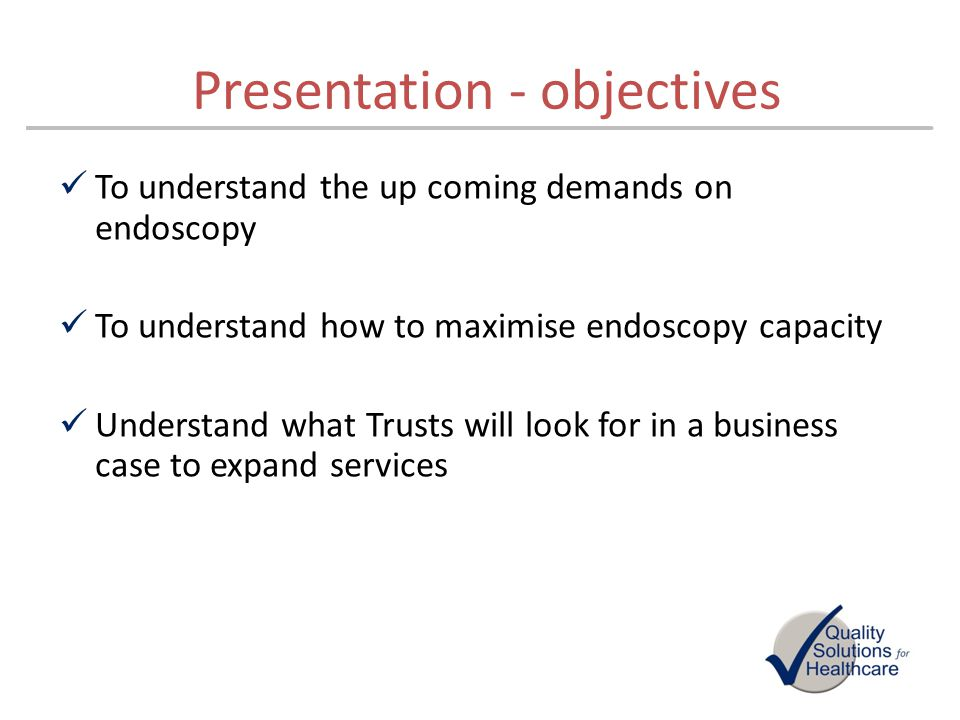 Presentation - objectives To understand the up coming demands on endoscopy To understand how to maximise endoscopy capacity Understand what Trusts wil