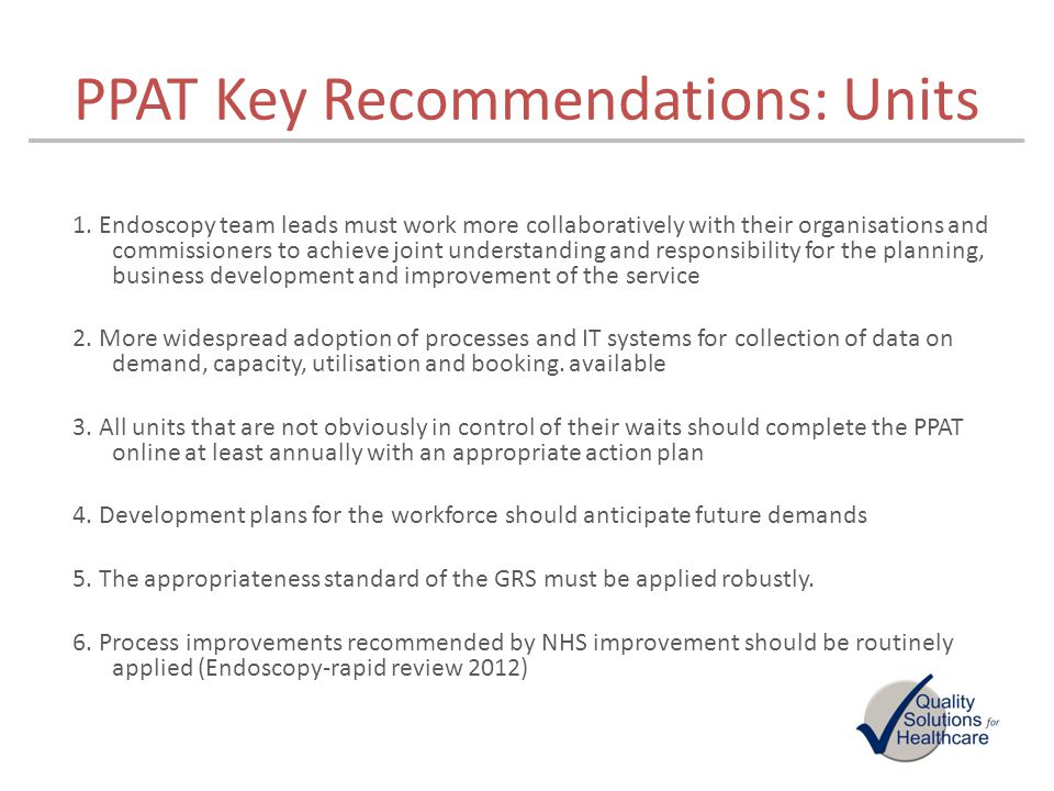 PPAT Key Recommendations: Units 1. Endoscopy team leads must work more collaboratively with their organisations and commissioners to achieve joint und