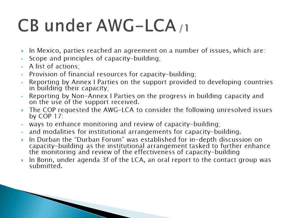 In Mexico, parties reached an agreement on a number of issues, which are: Scope and principles of capacity-building; A list of actions; Provision of financial resources for capacity-building; Reporting by Annex I Parties on the support provided to developing countries in building their capacity; Reporting by Non-Annex I Parties on the progress in building capacity and on the use of the support received.