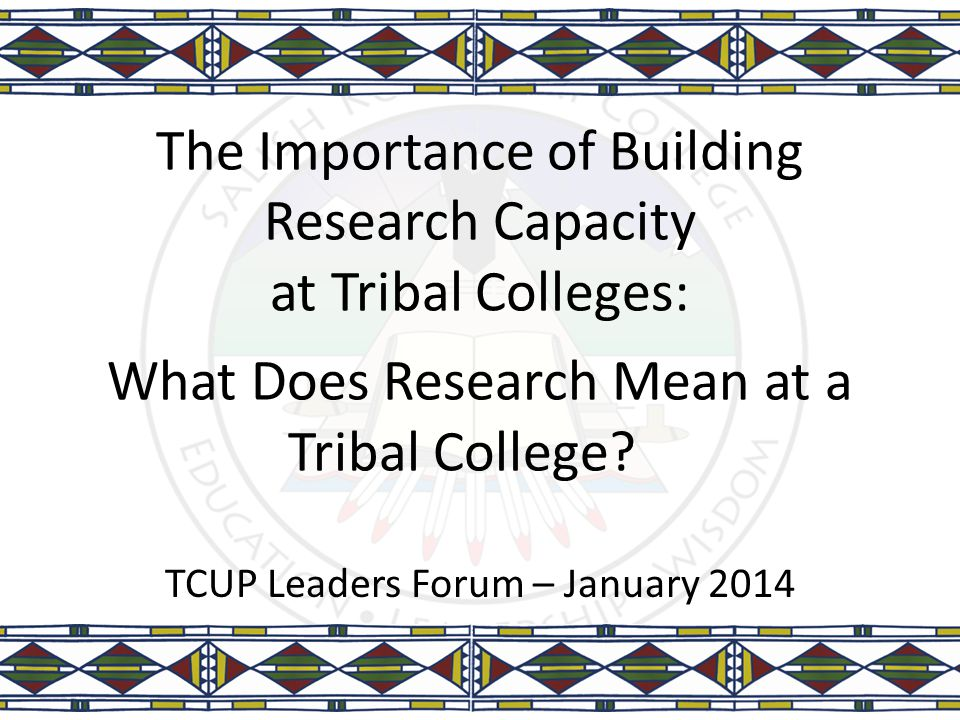 The Importance of Building Research Capacity at Tribal Colleges: What Does Research Mean at a Tribal College? TCUP Leaders Forum – January 2014