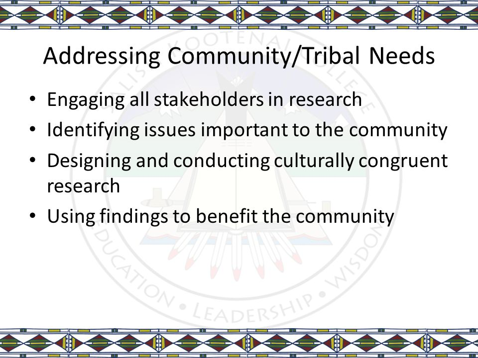 Addressing Community/Tribal Needs Engaging all stakeholders in research Identifying issues important to the community Designing and conducting cultura