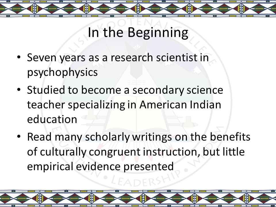 In the Beginning Seven years as a research scientist in psychophysics Studied to become a secondary science teacher specializing in American Indian ed