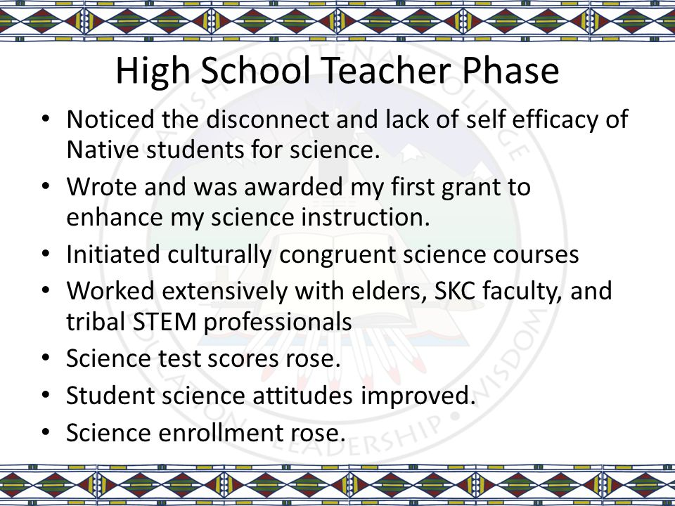 High School Teacher Phase Noticed the disconnect and lack of self efficacy of Native students for science. Wrote and was awarded my first grant to enh