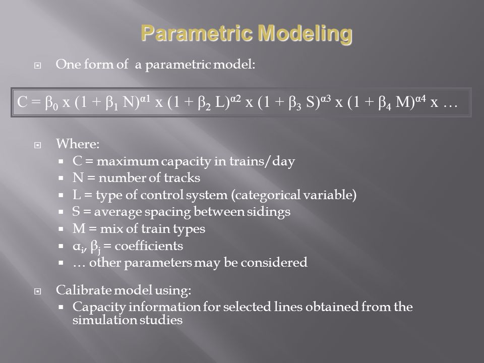 One form of a parametric model: Where: C = maximum capacity in trains/day N = number of tracks L = type of control system (categorical variable) S = average spacing between sidings M = mix of train types α i, β j = coefficients … other parameters may be considered Calibrate model using: Capacity information for selected lines obtained from the simulation studies C = β 0 x (1 + β 1 N) α1 x (1 + β 2 L) α2 x (1 + β 3 S) α3 x (1 + β 4 M) α4 x … Parametric Modeling