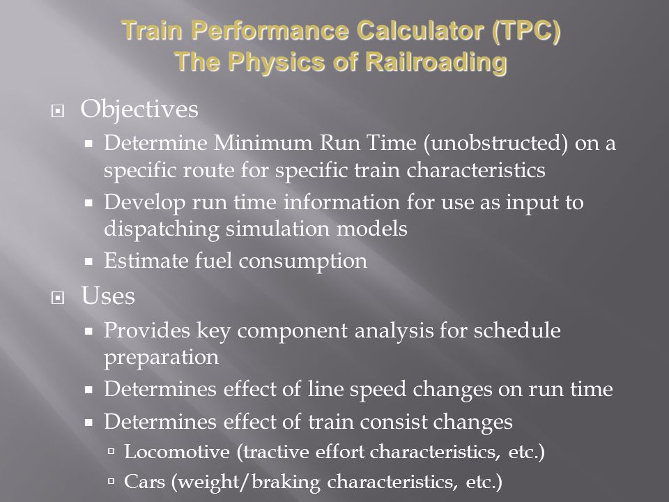 Objectives Determine Minimum Run Time (unobstructed) on a specific route for specific train characteristics Develop run time information for use as input to dispatching simulation models Estimate fuel consumption Uses Provides key component analysis for schedule preparation Determines effect of line speed changes on run time Determines effect of train consist changes Locomotive (tractive effort characteristics, etc.) Cars (weight/braking characteristics, etc.) Train Performance Calculator (TPC) The Physics of Railroading