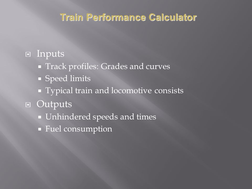 Inputs Track profiles: Grades and curves Speed limits Typical train and locomotive consists Outputs Unhindered speeds and times Fuel consumption Train Performance Calculator