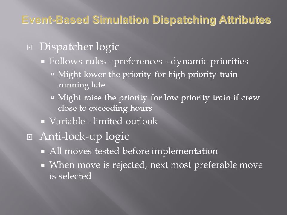 Dispatcher logic Follows rules - preferences - dynamic priorities Might lower the priority for high priority train running late Might raise the priority for low priority train if crew close to exceeding hours Variable - limited outlook Anti-lock-up logic All moves tested before implementation When move is rejected, next most preferable move is selected Event-Based Simulation Dispatching Attributes