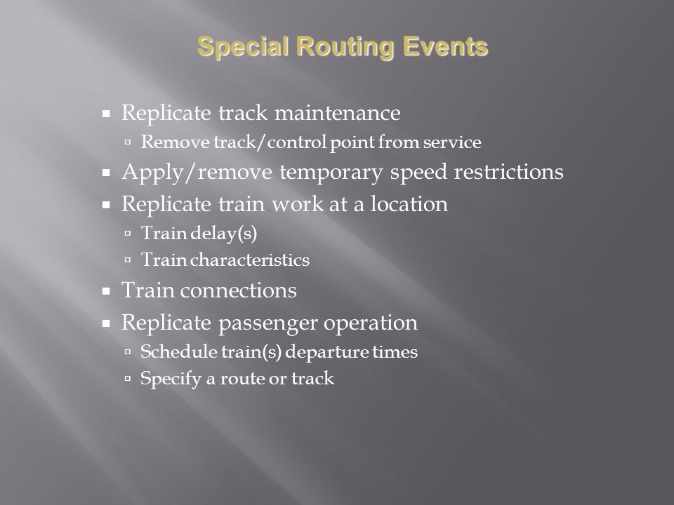 Replicate track maintenance Remove track/control point from service Apply/remove temporary speed restrictions Replicate train work at a location Train delay(s) Train characteristics Train connections Replicate passenger operation Schedule train(s) departure times Specify a route or track Special Routing Events