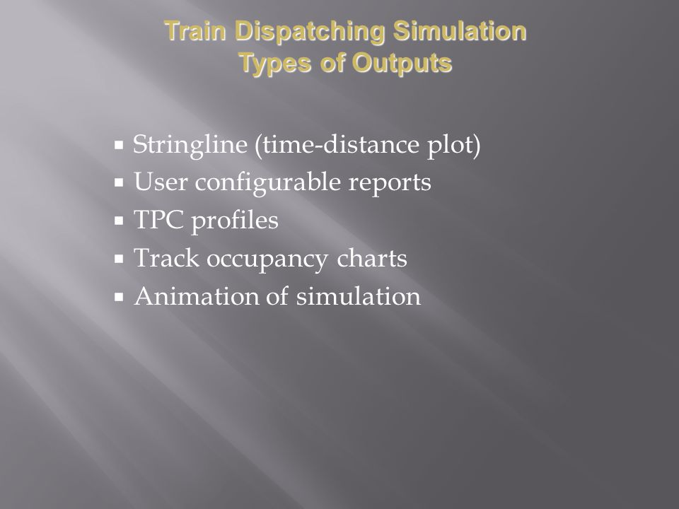 Stringline (time-distance plot) User configurable reports TPC profiles Track occupancy charts Animation of simulation Train Dispatching Simulation Types of Outputs