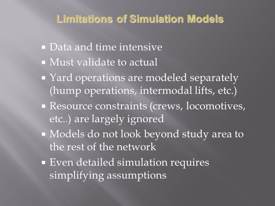 Data and time intensive Must validate to actual Yard operations are modeled separately (hump operations, intermodal lifts, etc.) Resource constraints