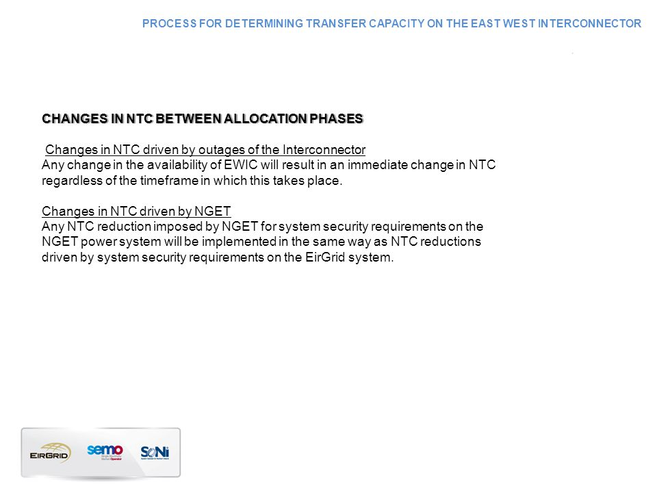 CHANGES IN NTC BETWEEN ALLOCATION PHASESCHANGES IN NTC BETWEEN ALLOCATION PHASES Changes in NTC driven by outages of the Interconnector Any change in the availability of EWIC will result in an immediate change in NTC regardless of the timeframe in which this takes place.