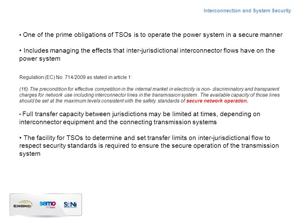 One of the prime obligations of TSOs is to operate the power system in a secure manner Includes managing the effects that inter-jurisdictional interconnector flows have on the power system Regulation (EC) No.