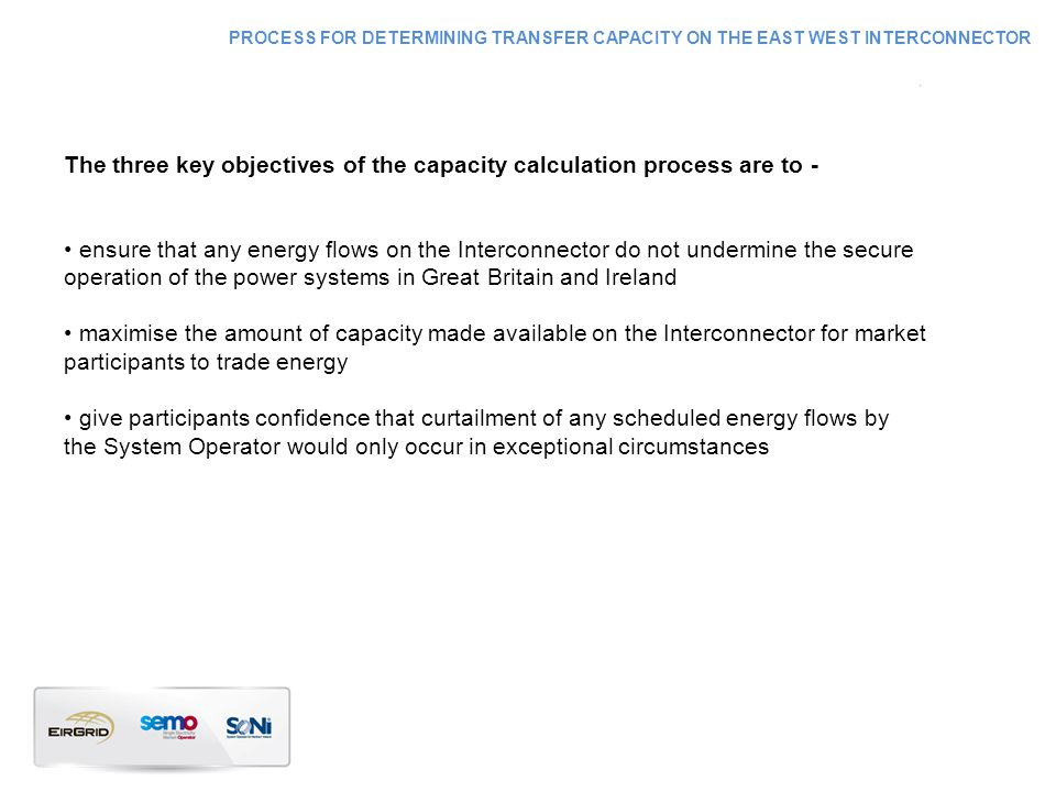 The three key objectives of the capacity calculation process are to - ensure that any energy flows on the Interconnector do not undermine the secure operation of the power systems in Great Britain and Ireland maximise the amount of capacity made available on the Interconnector for market participants to trade energy give participants confidence that curtailment of any scheduled energy flows by the System Operator would only occur in exceptional circumstances PROCESS FOR DETERMINING TRANSFER CAPACITY ON THE EAST WEST INTERCONNECTOR