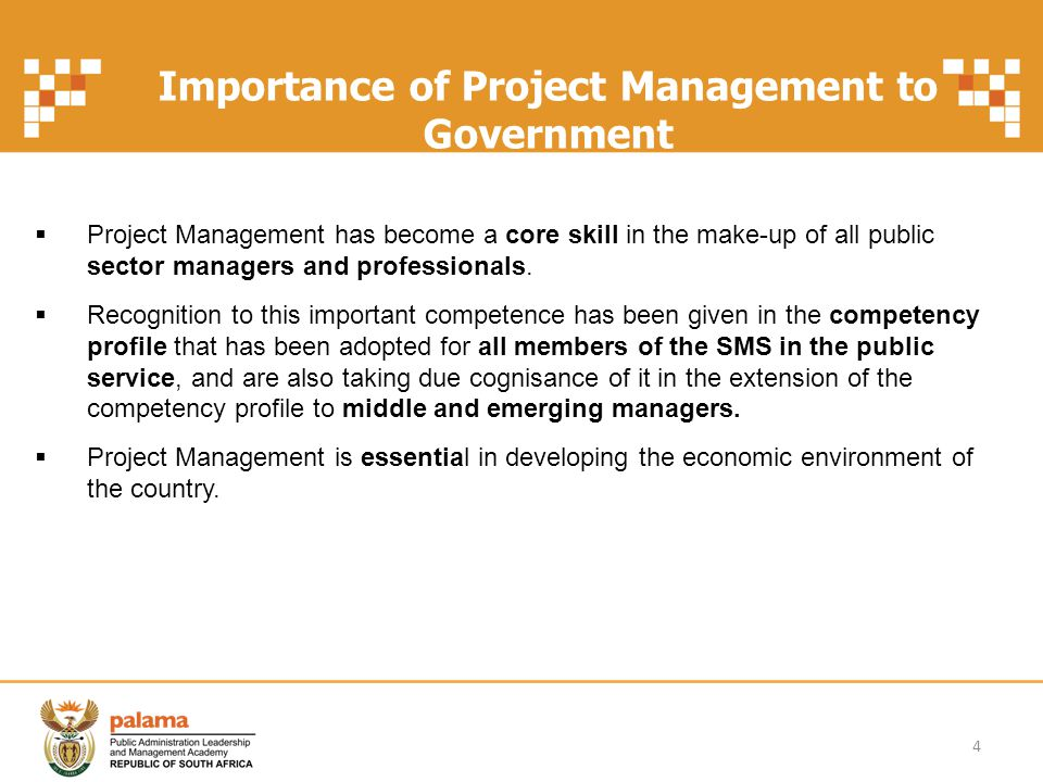 Importance of Project Management to Government (cont) SoNA of 2003: The President remarked on the need for the Public Service to develop capacity for programme and project management and actually elevate the importance of this skill by appointing dedicated project managers in some instances.