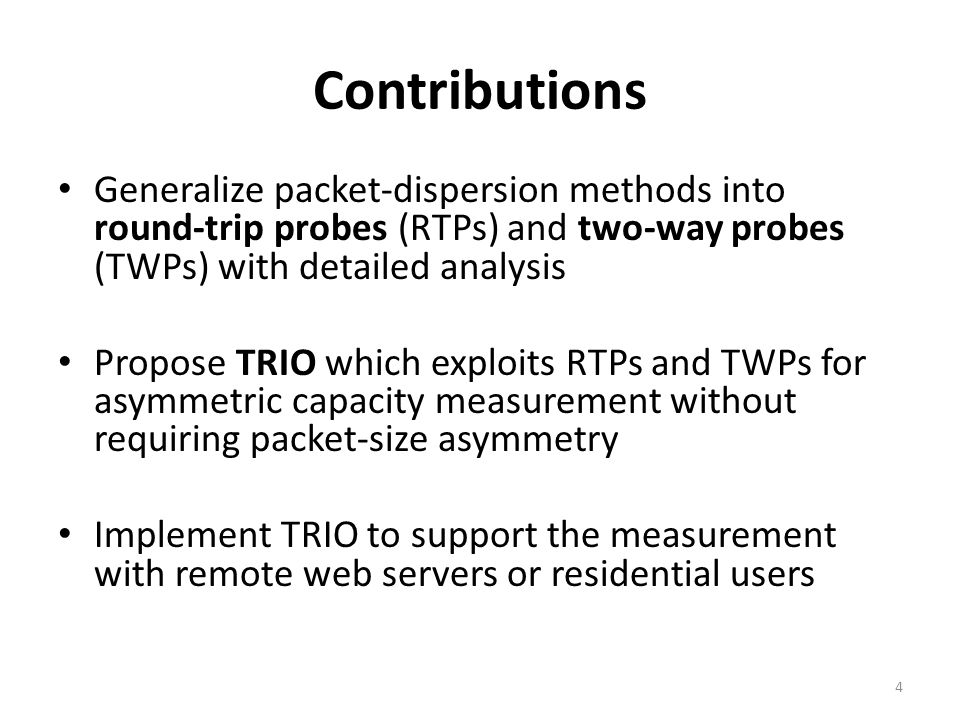 Example: A client with C f /C r = 250K/5M (emulated using residential broadband network model [07imc]) 50 public Debian mirror sites – Implement PDProbe to perform RTP and TWP measurements used by AsymProbe, DSLprobe, and SProbe TRIO is also accurate for (i) Fedora/Gentoo/openSUSE mirror sites and (ii) other configurations for C f /C r.