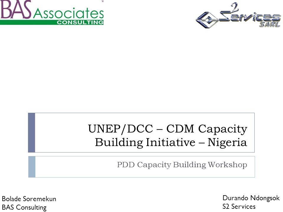 UNEP/DCC – CDM Capacity Building Initiative – Nigeria PDD Capacity Building Workshop Durando Ndongsok S2 Services Bolade Soremekun BAS Consulting