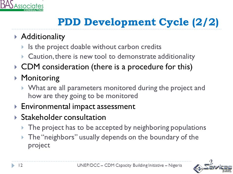 PDD Development Cycle (2/2) UNEP/DCC – CDM Capacity Building Initiative – Nigeria12 Additionality Is the project doable without carbon credits Caution, there is new tool to demonstrate additionality CDM consideration (there is a procedure for this) Monitoring What are all parameters monitored during the project and how are they going to be monitored Environmental impact assessment Stakeholder consultation The project has to be accepted by neighboring populations The neighbors usually depends on the boundary of the project