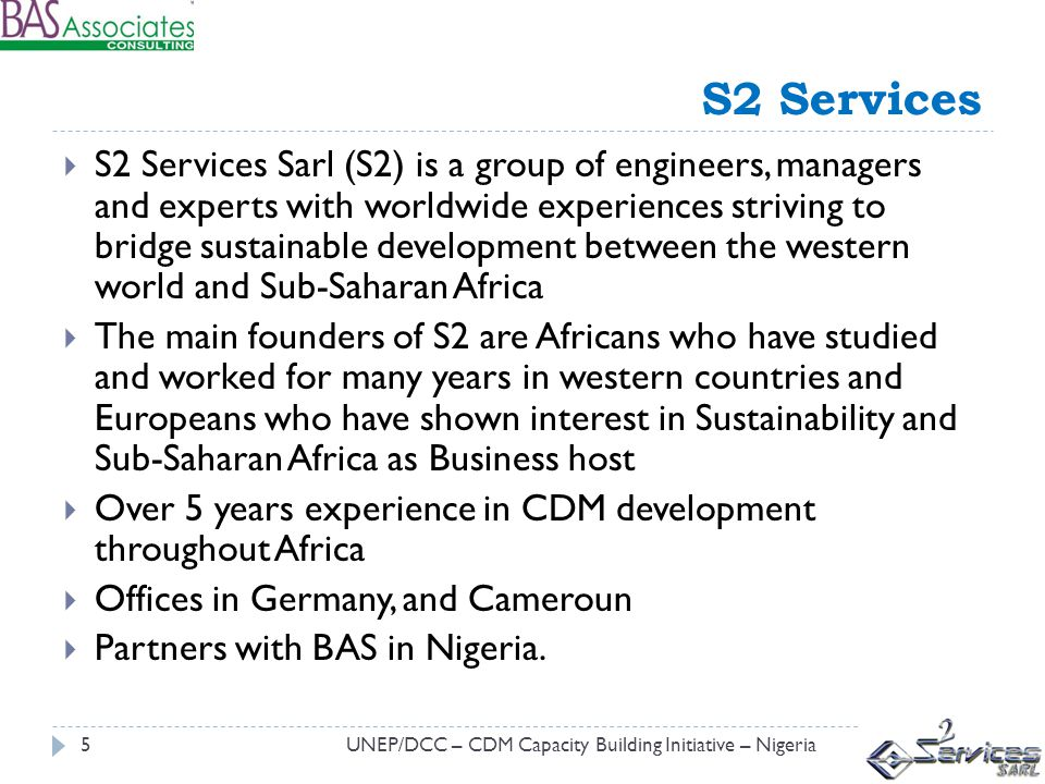 S2 Services UNEP/DCC – CDM Capacity Building Initiative – Nigeria5 S2 Services Sarl (S2) is a group of engineers, managers and experts with worldwide experiences striving to bridge sustainable development between the western world and Sub-Saharan Africa The main founders of S2 are Africans who have studied and worked for many years in western countries and Europeans who have shown interest in Sustainability and Sub-Saharan Africa as Business host Over 5 years experience in CDM development throughout Africa Offices in Germany, and Cameroun Partners with BAS in Nigeria.