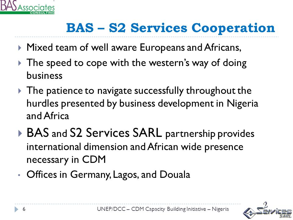 BAS – S2 Services Cooperation UNEP/DCC – CDM Capacity Building Initiative – Nigeria6 Mixed team of well aware Europeans and Africans, The speed to cope with the westerns way of doing business The patience to navigate successfully throughout the hurdles presented by business development in Nigeria and Africa BAS and S2 Services SARL partnership provides international dimension and African wide presence necessary in CDM Offices in Germany, Lagos, and Douala