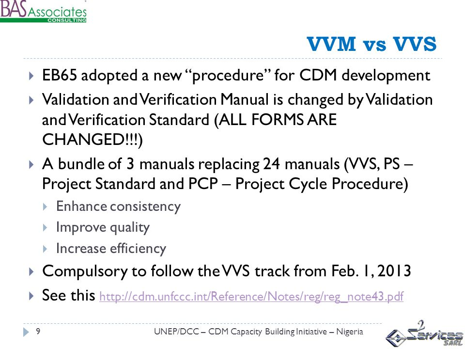 VVM vs VVS UNEP/DCC – CDM Capacity Building Initiative – Nigeria9 EB65 adopted a new procedure for CDM development Validation and Verification Manual is changed by Validation and Verification Standard (ALL FORMS ARE CHANGED!!!) A bundle of 3 manuals replacing 24 manuals (VVS, PS – Project Standard and PCP – Project Cycle Procedure) Enhance consistency Improve quality Increase efficiency Compulsory to follow the VVS track from Feb.