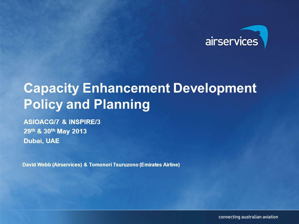 Capacity Enhancement Development Policy and Planning ASIOACG/7 & INSPIRE/3 29 th & 30 th May 2013 Dubai, UAE David Webb (Airservices) & Tomonori Tsuruzono (Emirates Airline)