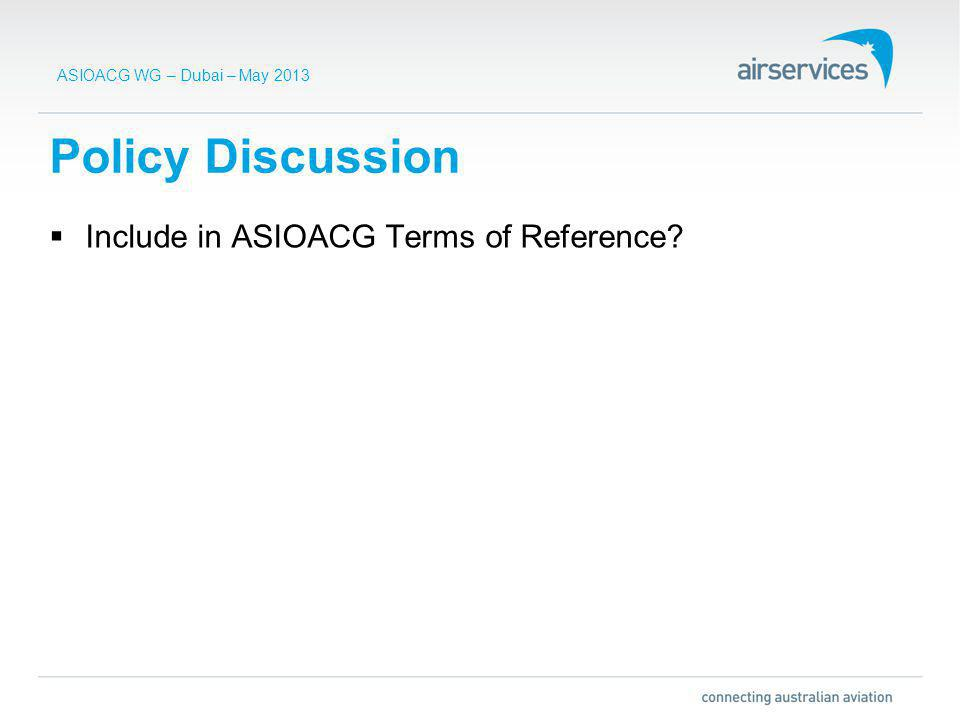 ASIOACG WG – Dubai – May 2013 Policy Discussion Include in ASIOACG Terms of Reference